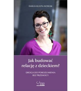 JAK BUDOWAĆ RELACJĘ Z DZIECKIEM - Emilia Kulpa-Nowak EBOOK (PDF)